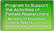 Program to Support the Activities of Female Researchers - Ministry of Education, Culture, Sports, Science and Technology